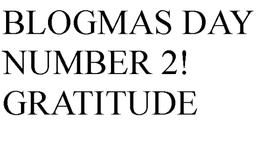 Blogmas day number 2 Gratitude
