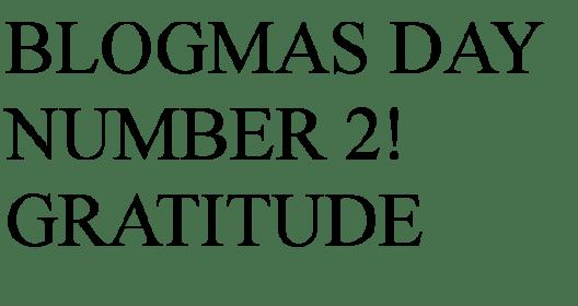 Blogmas day number 2 Gratitude